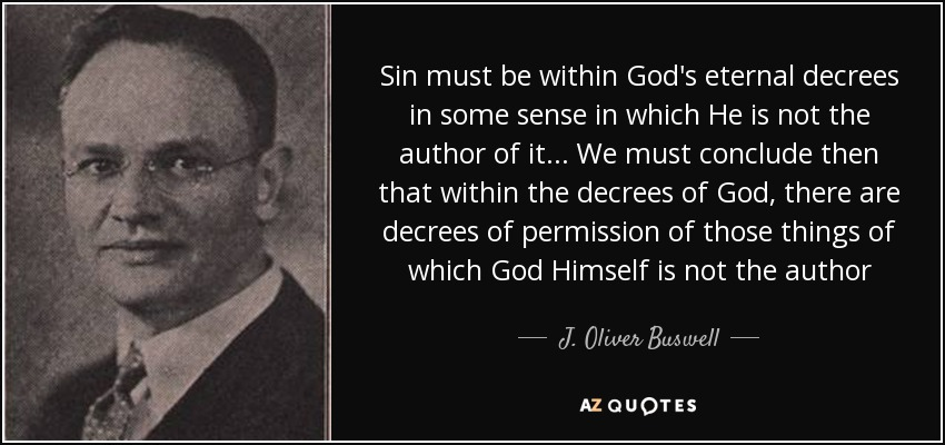 Sin must be within God's eternal decrees in some sense in which He is not the author of it . . . We must conclude then that within the decrees of God, there are decrees of permission of those things of which God Himself is not the author - J. Oliver Buswell