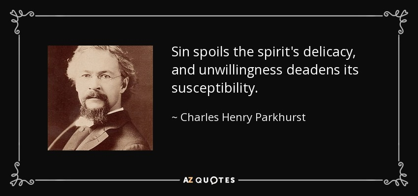 Sin spoils the spirit's delicacy, and unwillingness deadens its susceptibility. - Charles Henry Parkhurst