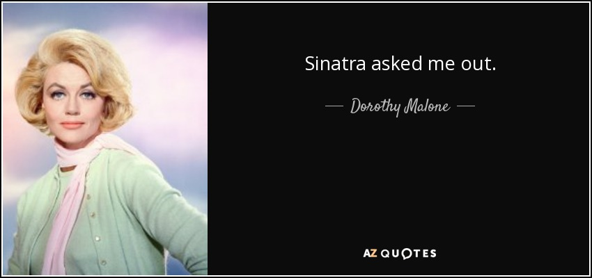 Sinatra asked me out. - Dorothy Malone