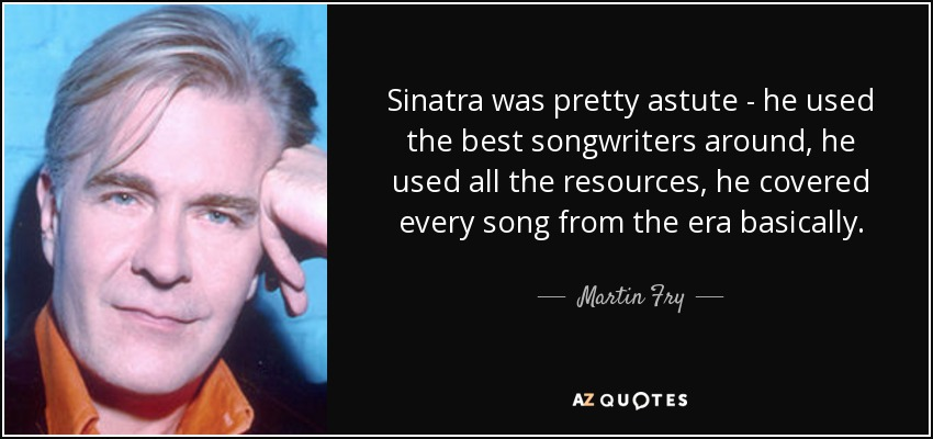 Sinatra was pretty astute - he used the best songwriters around, he used all the resources, he covered every song from the era basically. - Martin Fry