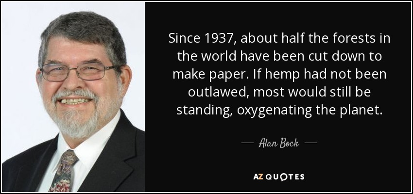 Since 1937, about half the forests in the world have been cut down to make paper. If hemp had not been outlawed, most would still be standing, oxygenating the planet. - Alan Bock