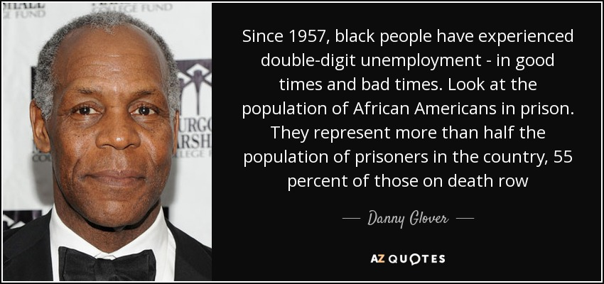 Since 1957, black people have experienced double-digit unemployment - in good times and bad times. Look at the population of African Americans in prison. They represent more than half the population of prisoners in the country, 55 percent of those on death row - Danny Glover