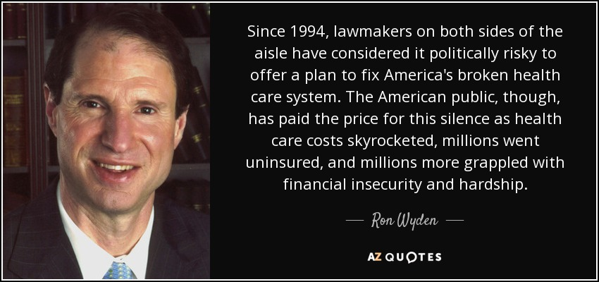 Since 1994, lawmakers on both sides of the aisle have considered it politically risky to offer a plan to fix America's broken health care system. The American public, though, has paid the price for this silence as health care costs skyrocketed, millions went uninsured, and millions more grappled with financial insecurity and hardship. - Ron Wyden