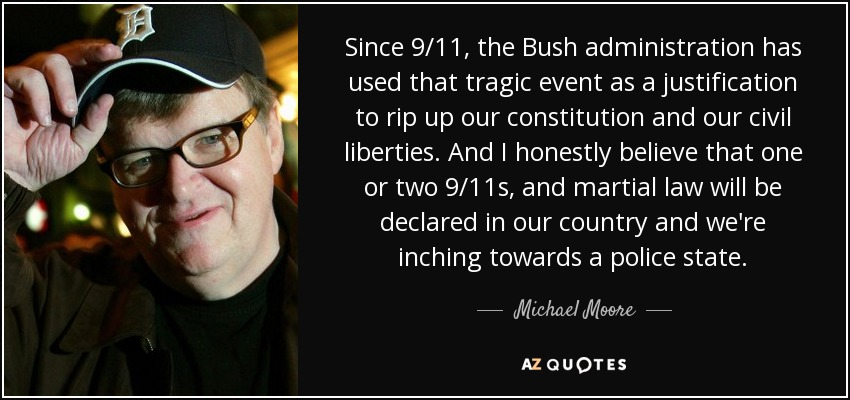 Since 9/11, the Bush administration has used that tragic event as a justification to rip up our constitution and our civil liberties. And I honestly believe that one or two 9/11s, and martial law will be declared in our country and we're inching towards a police state. - Michael Moore