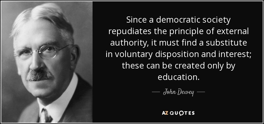 Since a democratic society repudiates the principle of external authority, it must find a substitute in voluntary disposition and interest; these can be created only by education. - John Dewey