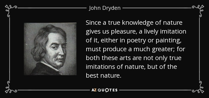 Since a true knowledge of nature gives us pleasure, a lively imitation of it, either in poetry or painting, must produce a much greater; for both these arts are not only true imitations of nature, but of the best nature. - John Dryden