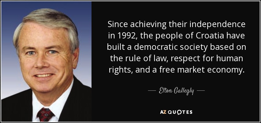 Since achieving their independence in 1992, the people of Croatia have built a democratic society based on the rule of law, respect for human rights, and a free market economy. - Elton Gallegly