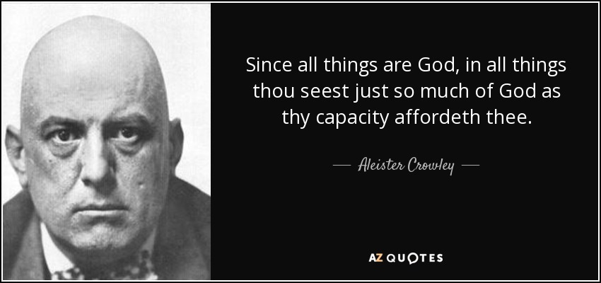 Since all things are God, in all things thou seest just so much of God as thy capacity affordeth thee. - Aleister Crowley