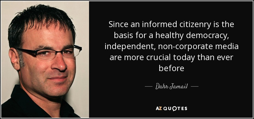 Since an informed citizenry is the basis for a healthy democracy, independent, non-corporate media are more crucial today than ever before - Dahr Jamail