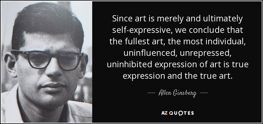 Since art is merely and ultimately self-expressive, we conclude that the fullest art, the most individual, uninfluenced, unrepressed, uninhibited expression of art is true expression and the true art. - Allen Ginsberg