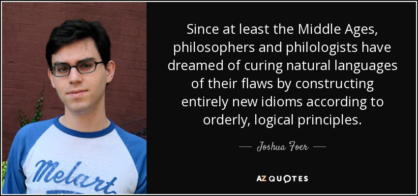 Since at least the Middle Ages, philosophers and philologists have dreamed of curing natural languages of their flaws by constructing entirely new idioms according to orderly, logical principles. - Joshua Foer