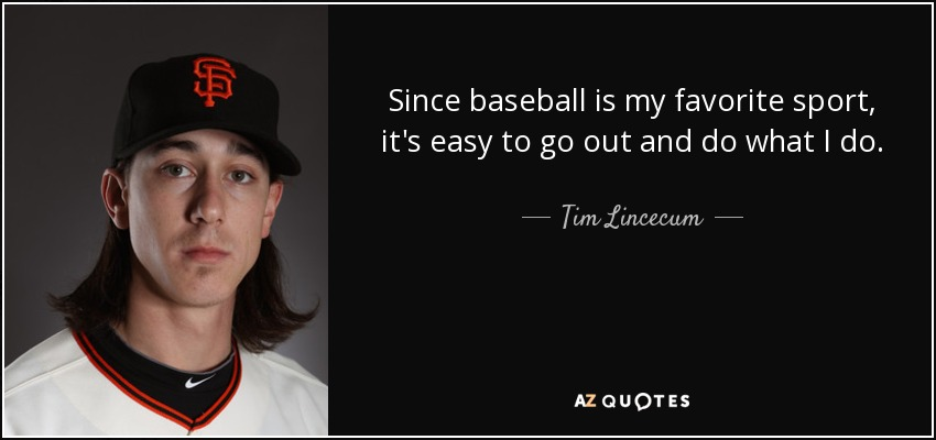 Since baseball is my favorite sport, it's easy to go out and do what I do. - Tim Lincecum