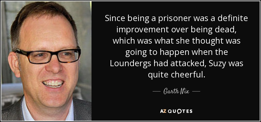 Since being a prisoner was a definite improvement over being dead, which was what she thought was going to happen when the Loundergs had attacked, Suzy was quite cheerful. - Garth Nix