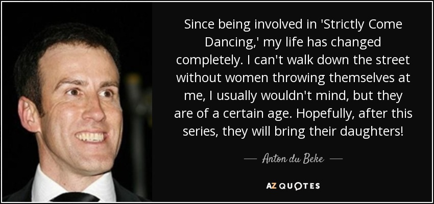 Since being involved in 'Strictly Come Dancing,' my life has changed completely. I can't walk down the street without women throwing themselves at me, I usually wouldn't mind, but they are of a certain age. Hopefully, after this series, they will bring their daughters! - Anton du Beke