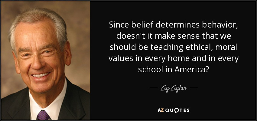 Since belief determines behavior, doesn't it make sense that we should be teaching ethical, moral values in every home and in every school in America? - Zig Ziglar