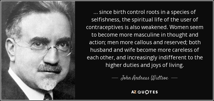 ... since birth control roots in a species of selfishness, the spiritual life of the user of contraceptives is also weakened. Women seem to become more masculine in thought and action; men more callous and reserved; both husband and wife become more careless of each other, and increasingly indifferent to the higher duties and joys of living. - John Andreas Widtsoe