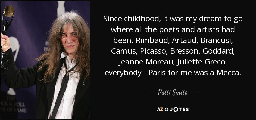 Since childhood, it was my dream to go where all the poets and artists had been. Rimbaud, Artaud, Brancusi, Camus, Picasso, Bresson, Goddard, Jeanne Moreau, Juliette Greco, everybody - Paris for me was a Mecca. - Patti Smith