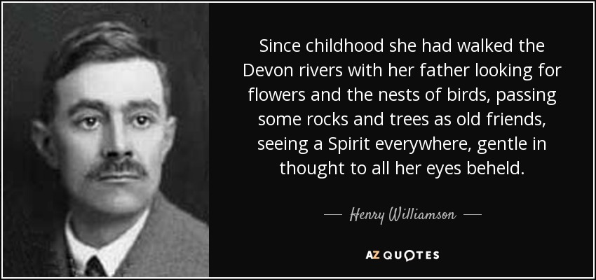 Since childhood she had walked the Devon rivers with her father looking for flowers and the nests of birds, passing some rocks and trees as old friends, seeing a Spirit everywhere, gentle in thought to all her eyes beheld. - Henry Williamson