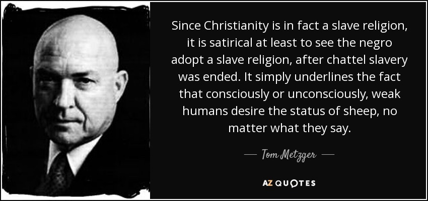 Since Christianity is in fact a slave religion, it is satirical at least to see the negro adopt a slave religion, after chattel slavery was ended. It simply underlines the fact that consciously or unconsciously, weak humans desire the status of sheep, no matter what they say. - Tom Metzger