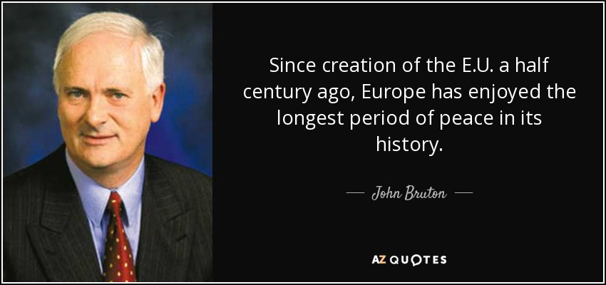 Since creation of the E.U. a half century ago, Europe has enjoyed the longest period of peace in its history. - John Bruton