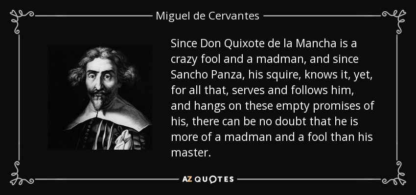 Since Don Quixote de la Mancha is a crazy fool and a madman, and since Sancho Panza, his squire, knows it, yet, for all that, serves and follows him, and hangs on these empty promises of his, there can be no doubt that he is more of a madman and a fool than his master. - Miguel de Cervantes