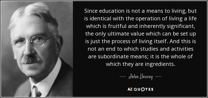 Since education is not a means to living, but is identical with the operation of living a life which is fruitful and inherently significant, the only ultimate value which can be set up is just the process of living itself. And this is not an end to which studies and activities are subordinate means; it is the whole of which they are ingredients. - John Dewey