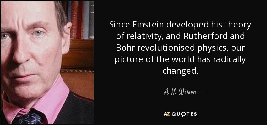 Since Einstein developed his theory of relativity, and Rutherford and Bohr revolutionised physics, our picture of the world has radically changed. - A. N. Wilson