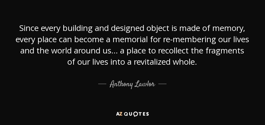Since every building and designed object is made of memory, every place can become a memorial for re-membering our lives and the world around us... a place to recollect the fragments of our lives into a revitalized whole. - Anthony Lawlor