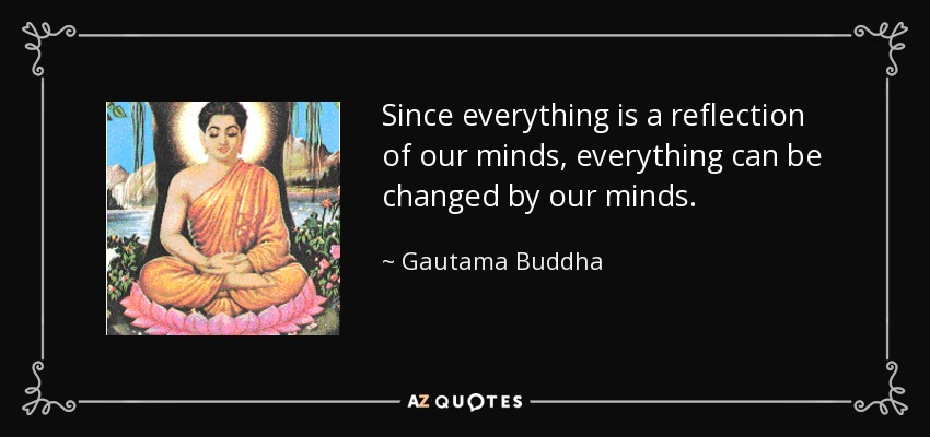 Since everything is a reflection of our minds,everything can be changed by our minds. - Gautama Buddha