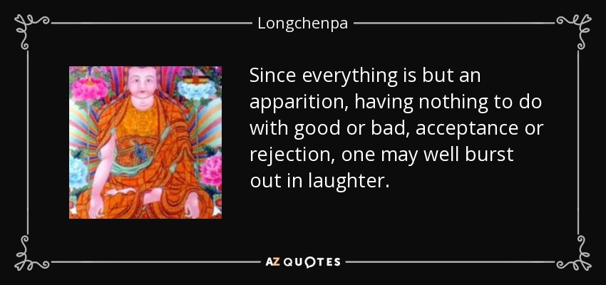 Since everything is but an apparition, having nothing to do with good or bad, acceptance or rejection, one may well burst out in laughter. - Longchenpa