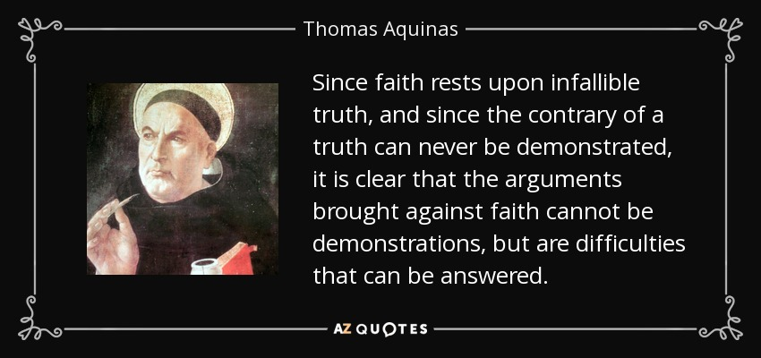 Since faith rests upon infallible truth, and since the contrary of a truth can never be demonstrated, it is clear that the arguments brought against faith cannot be demonstrations, but are difficulties that can be answered. - Thomas Aquinas