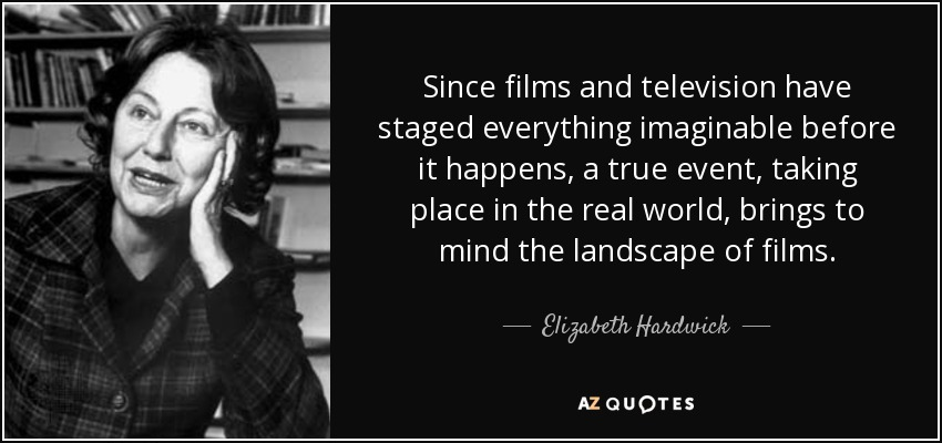 Since films and television have staged everything imaginable before it happens, a true event, taking place in the real world, brings to mind the landscape of films. - Elizabeth Hardwick