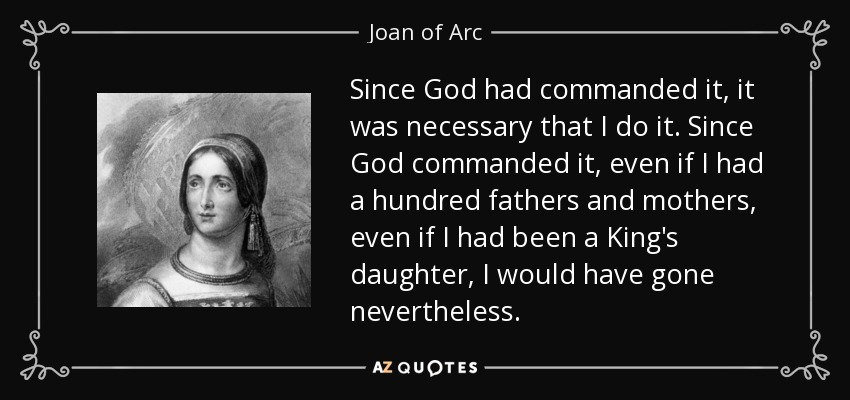 Since God had commanded it, it was necessary that I do it. Since God commanded it, even if I had a hundred fathers and mothers, even if I had been a King's daughter, I would have gone nevertheless. - Joan of Arc