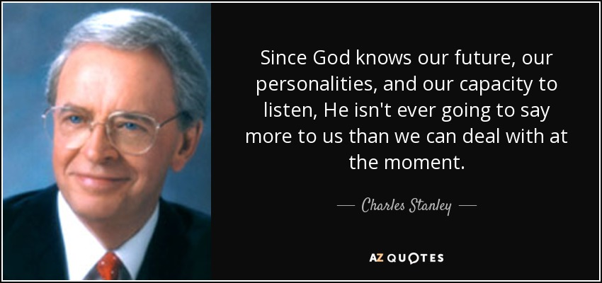 Since God knows our future, our personalities, and our capacity to listen, He isn't ever going to say more to us than we can deal with at the moment. - Charles Stanley
