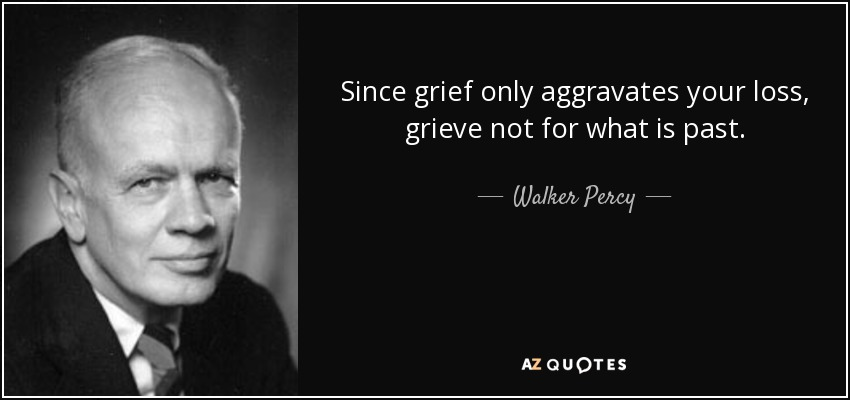 Since grief only aggravates your loss, grieve not for what is past. - Walker Percy