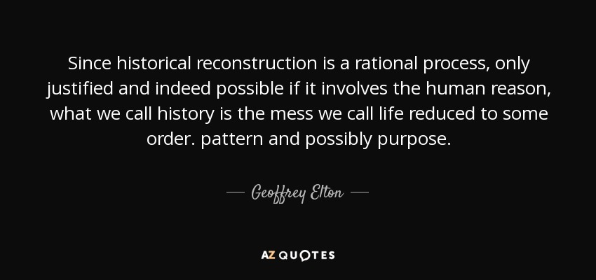 Since historical reconstruction is a rational process, only justified and indeed possible if it involves the human reason, what we call history is the mess we call life reduced to some order. pattern and possibly purpose. - Geoffrey Elton
