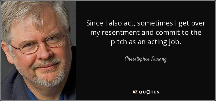 Since I also act, sometimes I get over my resentment and commit to the pitch as an acting job. - Christopher Durang