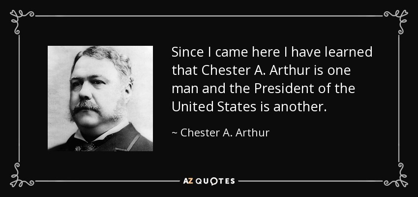 Since I came here I have learned that Chester A. Arthur is one man and the President of the United States is another. - Chester A. Arthur