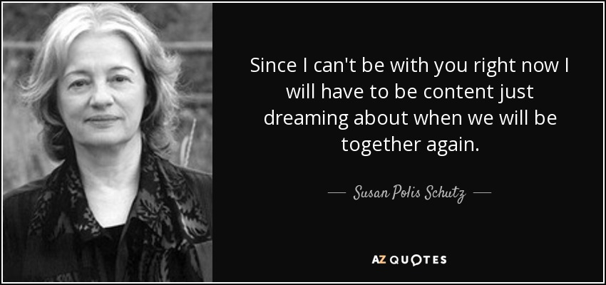 Since I can't be with you right now I will have to be content just dreaming about when we will be together again. - Susan Polis Schutz