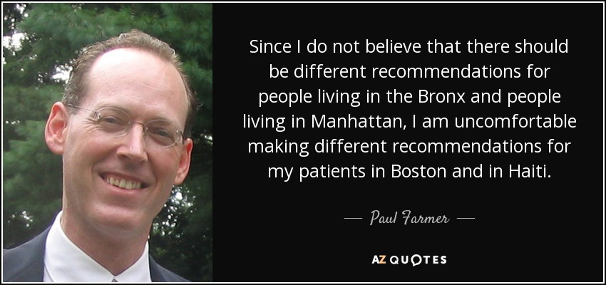 Since I do not believe that there should be different recommendations for people living in the Bronx and people living in Manhattan, I am uncomfortable making different recommendations for my patients in Boston and in Haiti. - Paul Farmer