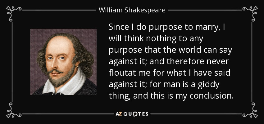 Since I do purpose to marry, I will think nothing to any purpose that the world can say against it; and therefore never floutat me for what I have said against it; for man is a giddy thing, and this is my conclusion. - William Shakespeare
