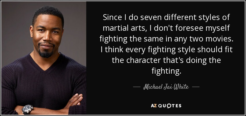 Since I do seven different styles of martial arts, I don't foresee myself fighting the same in any two movies. I think every fighting style should fit the character that's doing the fighting. - Michael Jai White