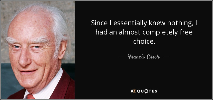 Since I essentially knew nothing, I had an almost completely free choice. - Francis Crick