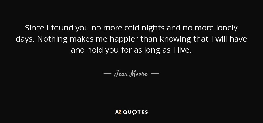 Since I found you no more cold nights and no more lonely days. Nothing makes me happier than knowing that I will have and hold you for as long as I live. - Jean Moore