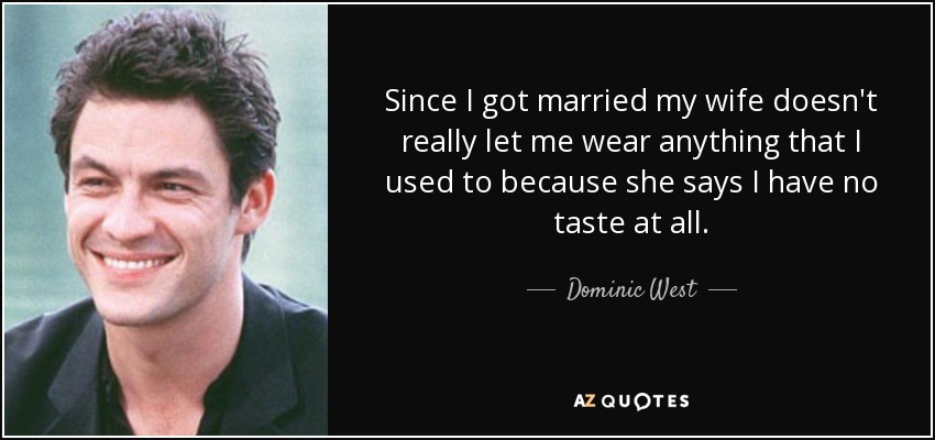 Since I got married my wife doesn't really let me wear anything that I used to because she says I have no taste at all. - Dominic West