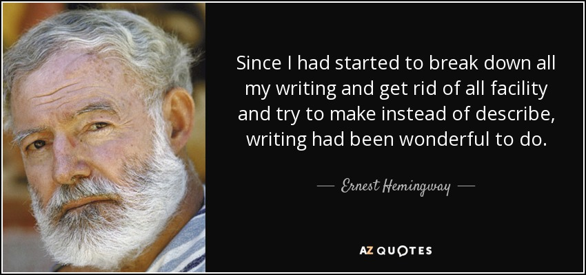 Since I had started to break down all my writing and get rid of all facility and try to make instead of describe, writing had been wonderful to do. - Ernest Hemingway