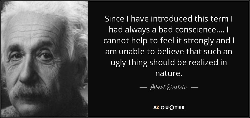 Since I have introduced this term I had always a bad conscience. . . . I cannot help to feel it strongly and I am unable to believe that such an ugly thing should be realized in nature. - Albert Einstein