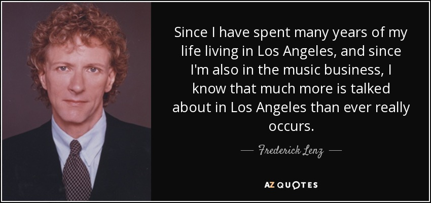 Since I have spent many years of my life living in Los Angeles, and since I'm also in the music business, I know that much more is talked about in Los Angeles than ever really occurs. - Frederick Lenz