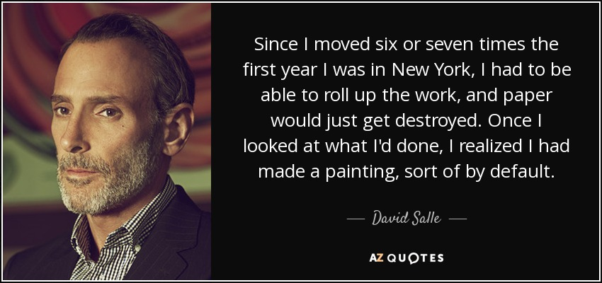 Since I moved six or seven times the first year I was in New York, I had to be able to roll up the work, and paper would just get destroyed. Once I looked at what I'd done, I realized I had made a painting, sort of by default. - David Salle