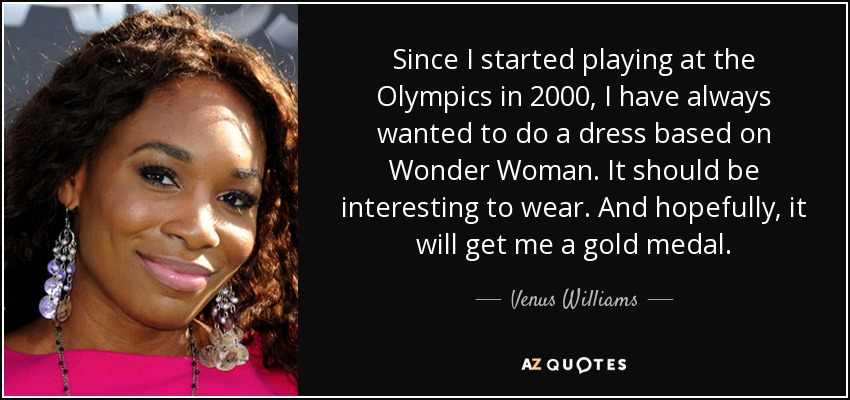 Since I started playing at the Olympics in 2000, I have always wanted to do a dress based on Wonder Woman. It should be interesting to wear. And hopefully, it will get me a gold medal. - Venus Williams